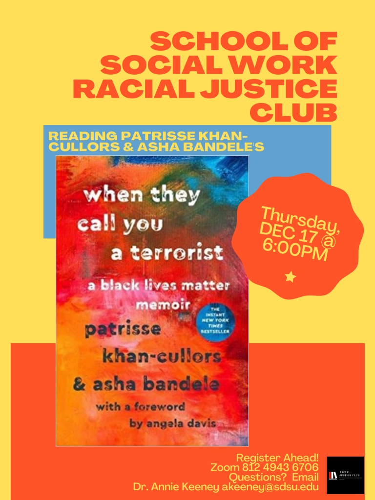 """School of Social Work Racial Justice Club Reading Patrisse Khan-Cullors & Asha Bandele's when """"When they call you a terrorist: a black lives matter memoir"""" Thursday Dec 17th at 6:00PM. Register Ahead! Zoom 812 494 6706 Questions? Email Dr. Annie Keeney akeeney@sdsu.edu"""